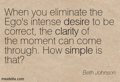 When you eliminate the Ego's intense desire to be correct, the clarity of the moment can come through. How simple is that1.  Beth Johnson
