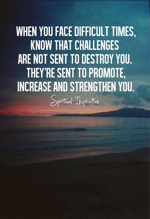 When you face difficult times, know that challenges are not sent to destroy you. They're sent to promote, increase and strengthen....