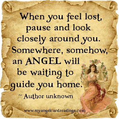 When you feel lost, pause and look closely around you. Somewhere, somehow, an Angel will be waiting to Guide You Home.