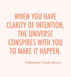 When you have Clarity of Intention, the universe conspires with you to make it happen. Fabienne Fredrickson