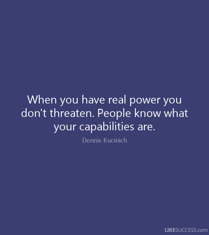 When you have real power you don't threaten. People know what your capabilities are. Dennis Kucinich