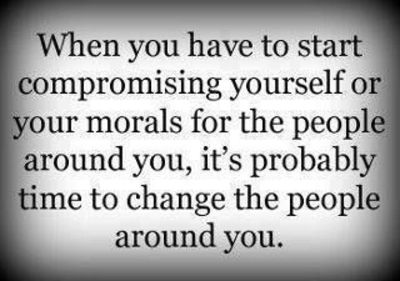 When you have to start compromising yourself and your morals for the people around you, it's probably time to change the people around you