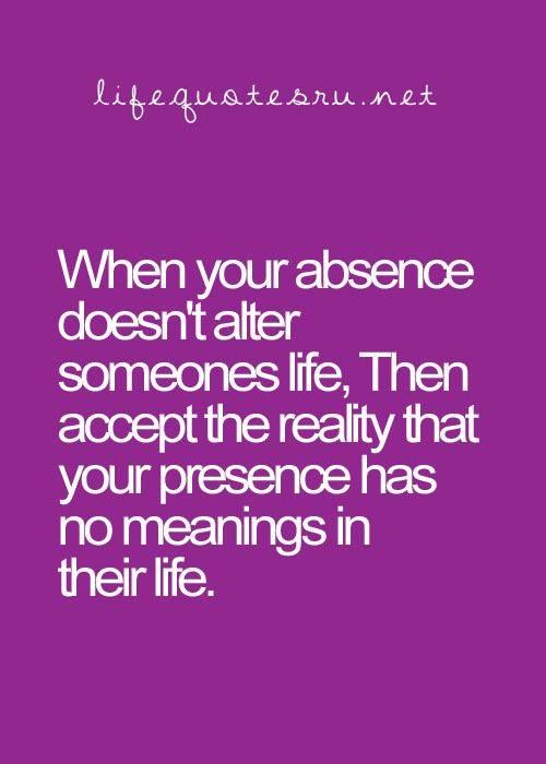 When your absence doesn't alter someone's life, then accept the reality that your presence has no meaning in their life.