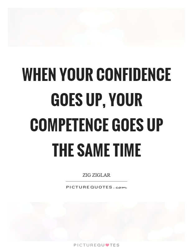 When your confidence goes up, your competence goes up the same time. Zig Ziglar