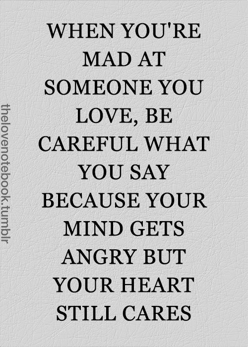 When you're mad at someone you love, be careful what you say because your mind gets angry but your heart still cares