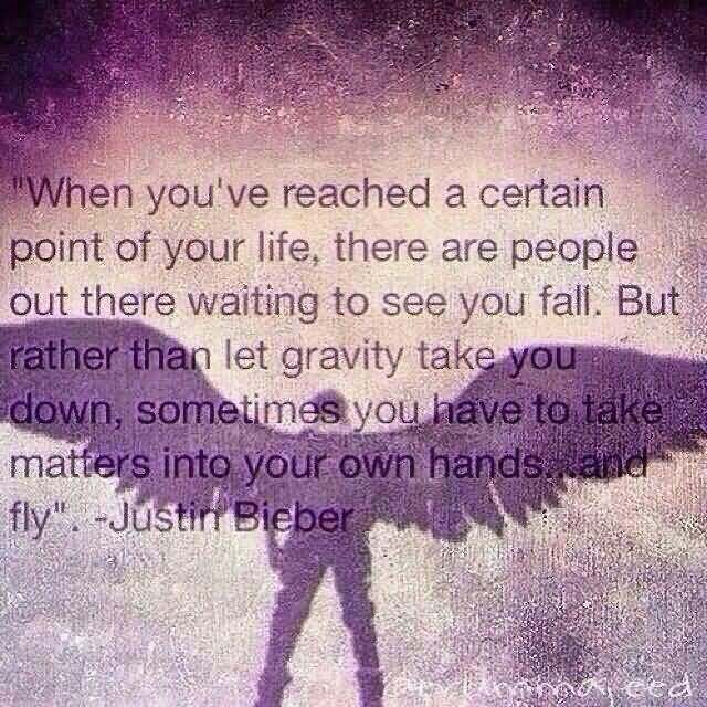 When you've reached a certain point of your life, there are people out there waiting to see you fall,but rather than let gravity take you down, sometimes... Justin Bieber