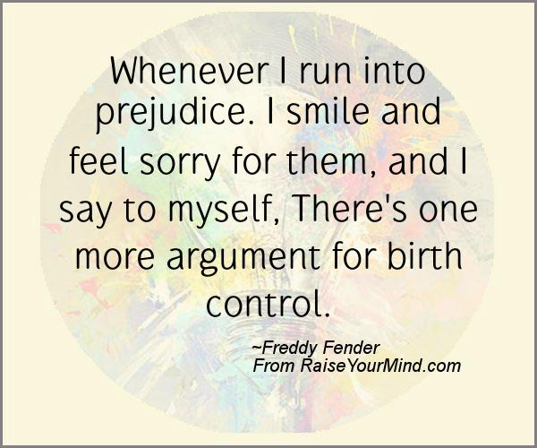 Whenever I run into prejudice. I smile and feel sorry for them, and I say to myself, There's one more argument for birth control. Freddy Fender