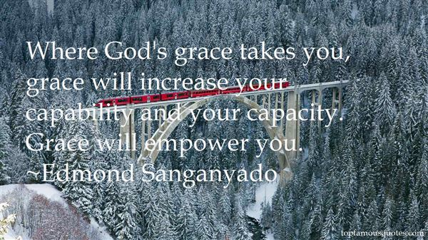 Where God's grace takes you, grace will increase your capability and your capacity. Grace will empower you. Edmond Sanganyado