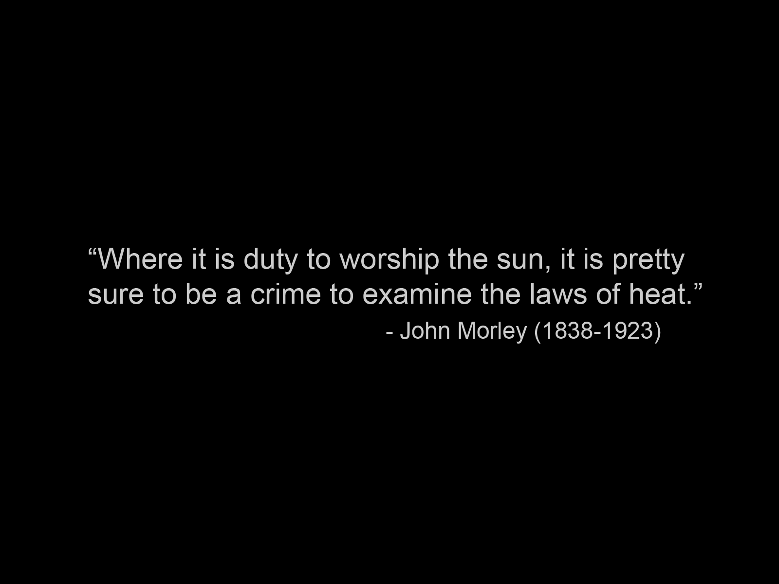 Where it is a duty to worship the sun it is pretty sure to be a crime to examine the laws of heat. John Morley
