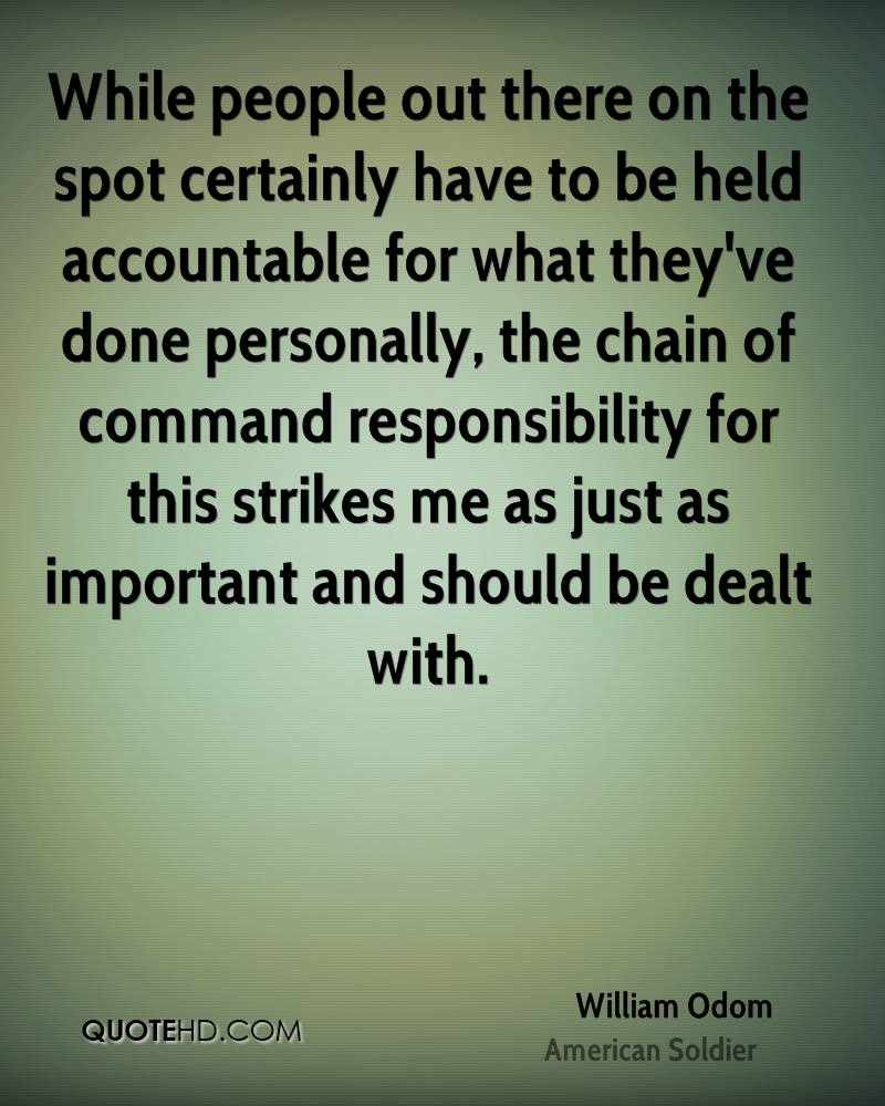 While people out there on the spot certainly have to be held accountable for what they've done personally, the chain of command responsibility... William Odom