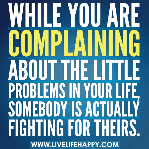 While you are complaining about the little problems in your life, somebody is actually fighting for theirs