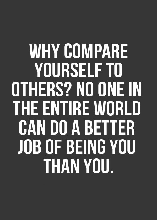 Why compare yourself with others1 No one in the entire world can do a better job of being you than you