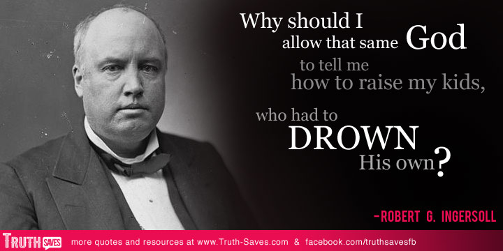 Why should I allow that same God to tell me how to raise my kids, who had to drown His own1. Robert G. Ingersoll