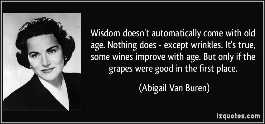Wisdom doesn't automatically come with old age. Nothing does - except wrinkles. It's true, some wines improve with age. But only if the grapes were good in the ... - Abigail Van Buren