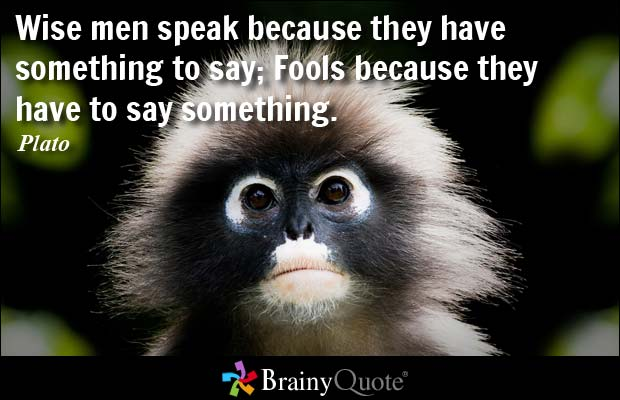 Wise men speak because they have something to say; Fools because they have to say something. Plato