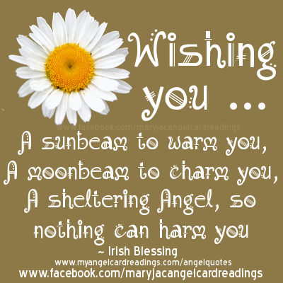 Wishing you A sunbeam to warm you, A moonbeam to charm you, A sheltering angel, so nothing can harm you. Irish Blessing