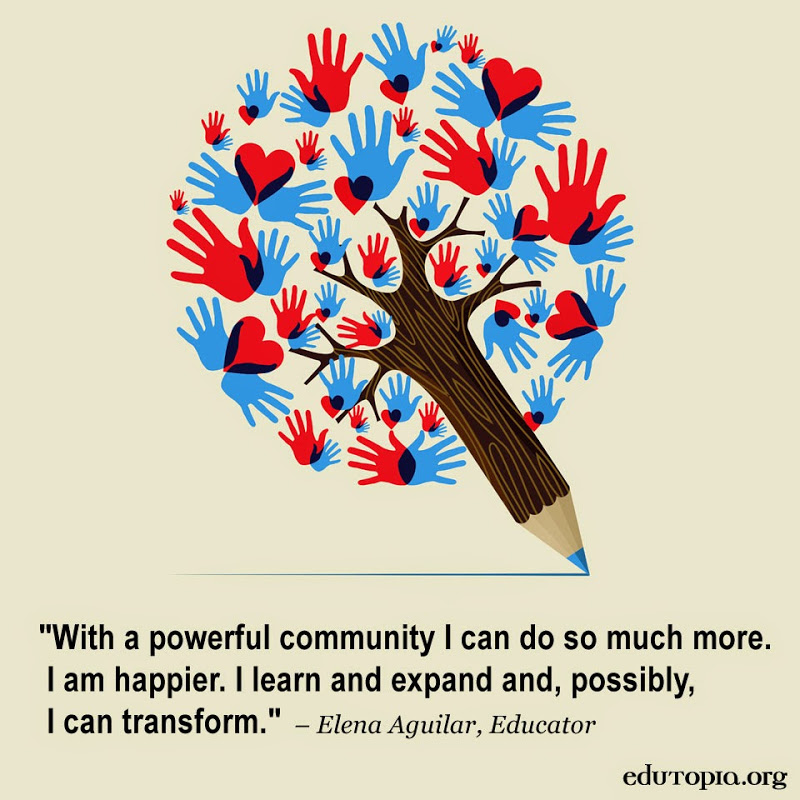 With a powerful community I can do so much more. I am happier. I learn and expand, and, possibly, I can transform. Elena Aguilar