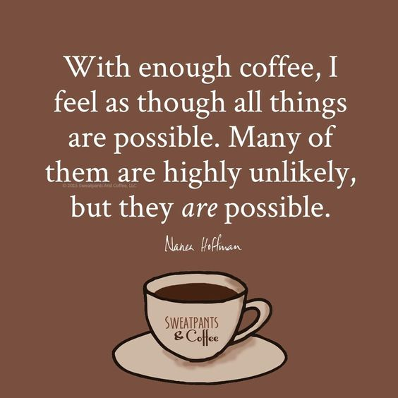 With enough coffee, I feel as though all things are possible. Many of them highly unlikely, but they are possible. Nanea Hoffman