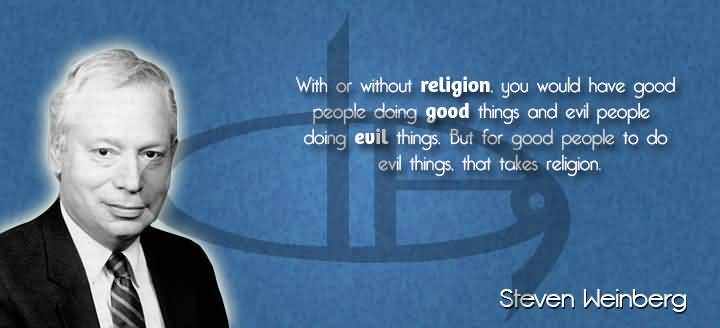 With or without it you would have good people doing good things and evil people doing evil things. But for good people... Steven Weinberg