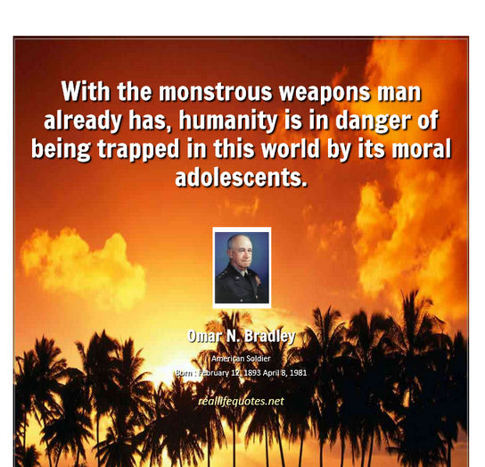 With the monstrous weapons man already has, humanity is in danger of being trapped in this world by its moral adolescents. Omar N. Bradley