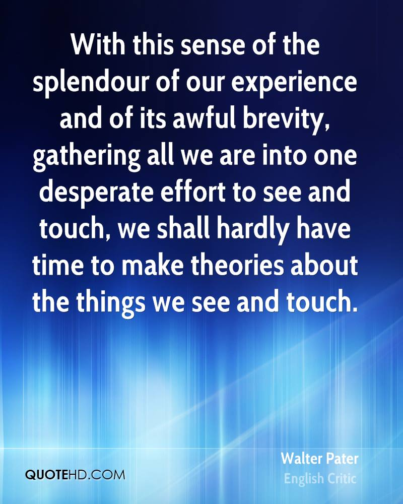 With this sense of the splendour of our experience and of its awful brevity, gathering all we are into one desperate effort to see and touch, ... Walter Pater
