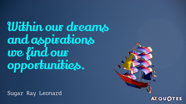 Within our dreams and aspirations we find our opportunities. Sugar Ray Leonard