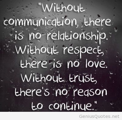 Without Communication, there is no relationship; Without Respect, there is no Love; Without Trust, there is no reason to continue..