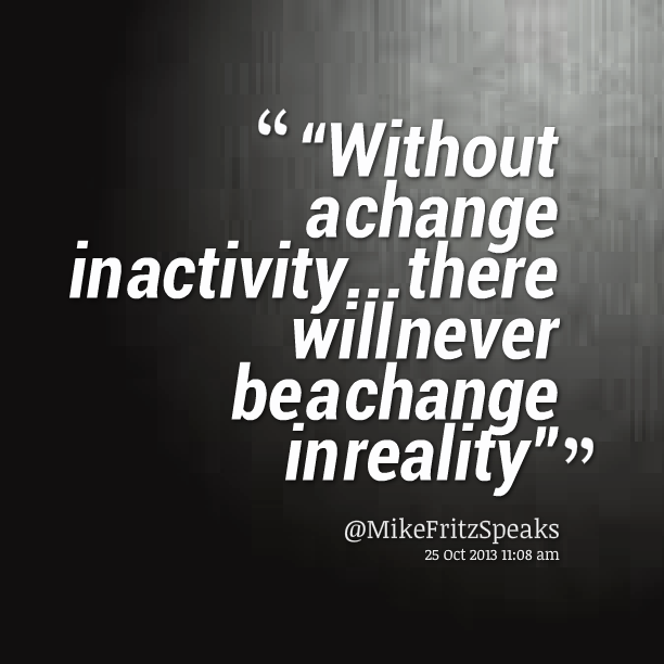 Without a change in activity... there will never be a change in reality