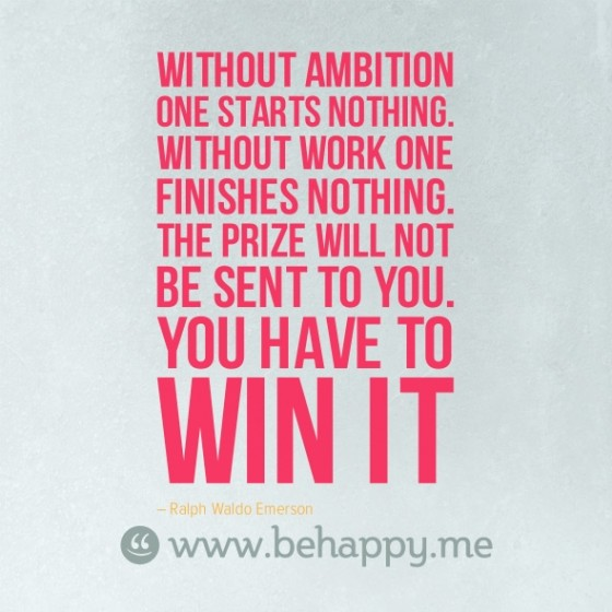 Without ambition one starts nothing. Without work one finishes nothing. The prize will not be sent to you. You have to win it. Ralph Waldo Emerson