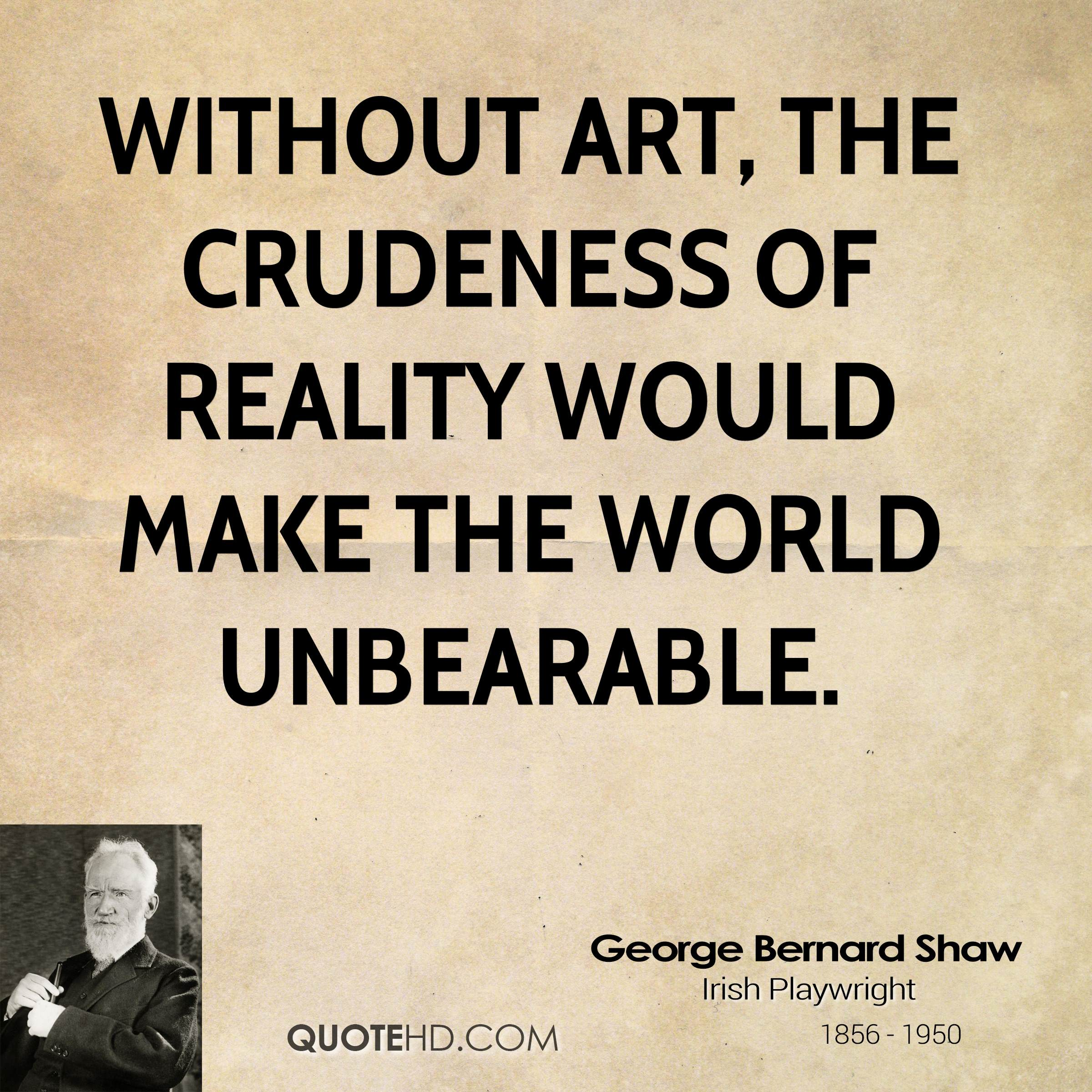 Without art, the crudeness of reality would make the world unbearable. George Bernard Shaw