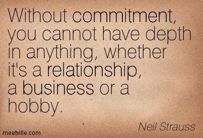 Without commitment, you cannot have depth in anything, whether it's a relationship, a business or a hobby. Neil Strauss
