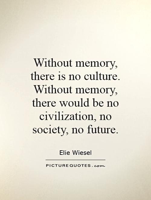 Without memory, there is no culture. Without memory, there would be no civilization, no society, no future. Elie Wiesel