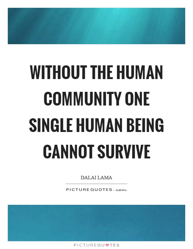 Without the human community one single human being cannot survive. Dalai Lama