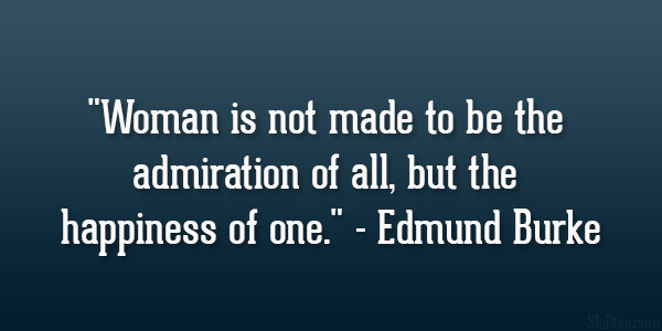 Woman is not made to be the admiration of all, but the happiness of one ~ Edmund Burke