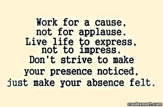 Work for a cause, not for applause. Live life to express, not to impress. Don't strive to make your presence noticed just make your absence felt.