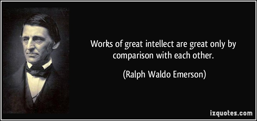 Works of great intellect are great only by comparison with each other. Ralph Waldo Emerson