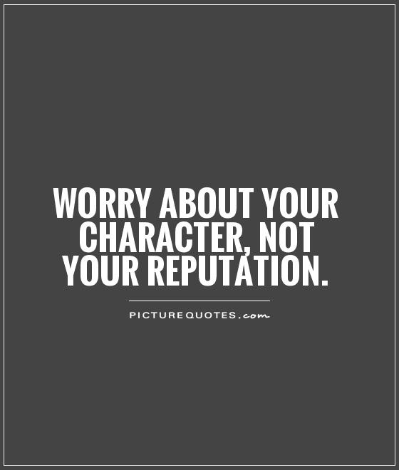 Worry about your character, not your reputation