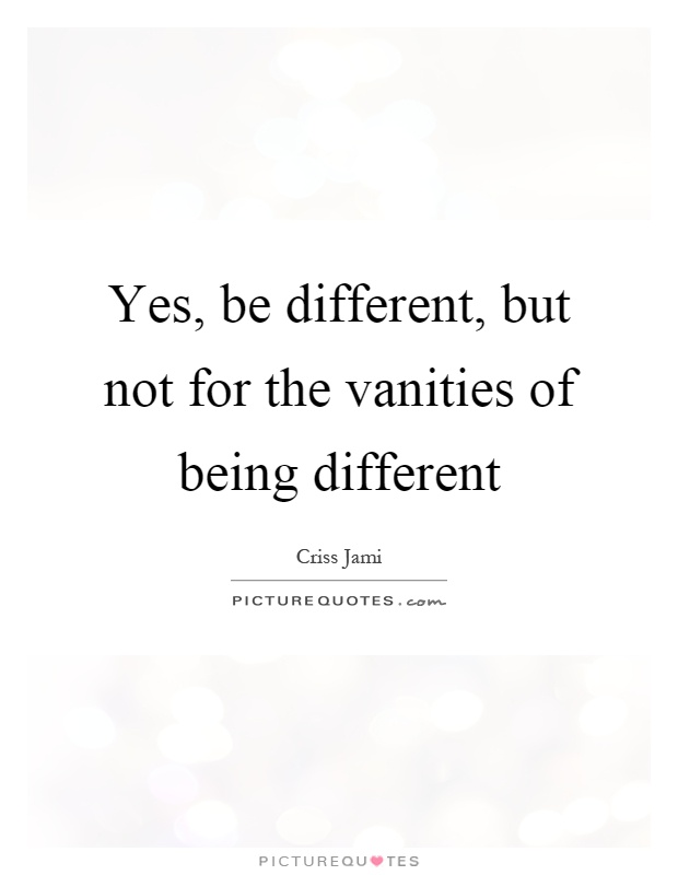 Yes, be different, but not for the vanities of being different. Criss Jami
