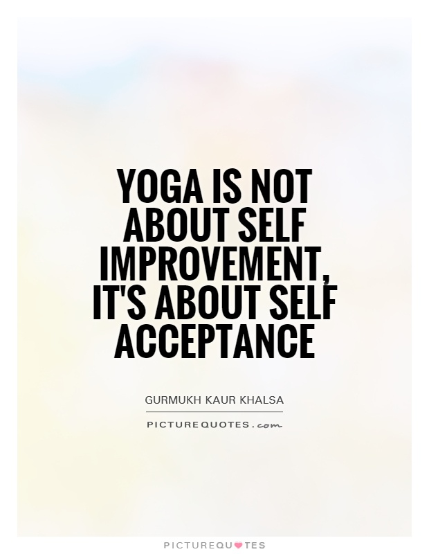 Yoga is not about self improvement, it's about self acceptance. Gurmukh Kaur Khalsa