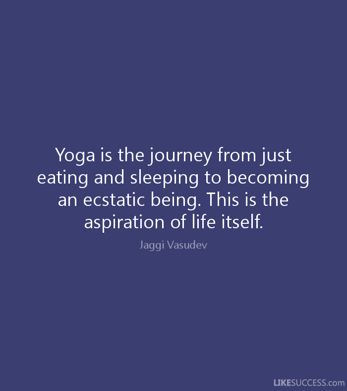 Yoga is the journey from just eating and sleeping to becoming an ecstatic being. This is the aspiration of life...  Jaggi Vasudev