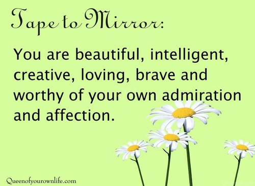 You Are Beautiful, Intelligent, Creative, Loving, Brave And Worthy Of Your Own Admiration And Affection