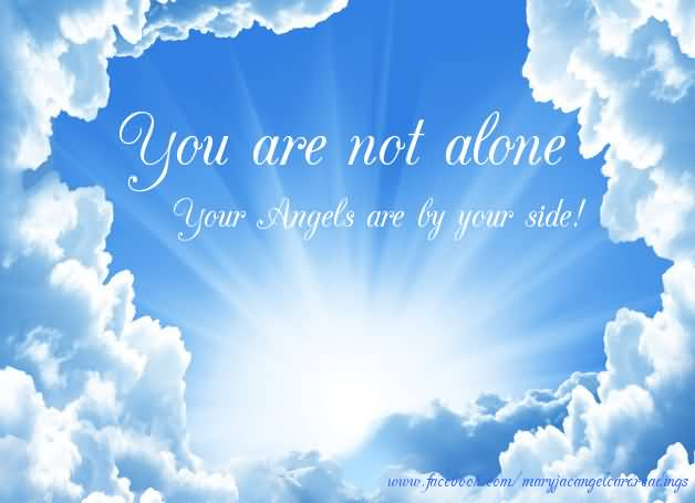 You Are Not Alone Your Angels Are By Your Side.