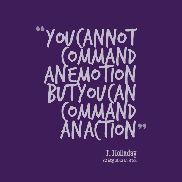 You Cannot Command An Emotion But You Can Command An Action. T. Holladay