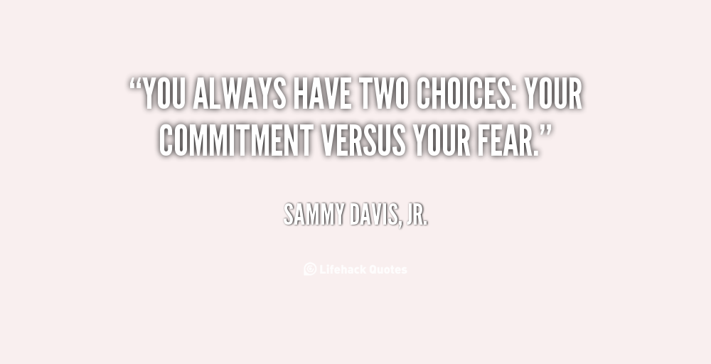 You always have two choices your commitment versus your fear. Sammy Davis, Jr.