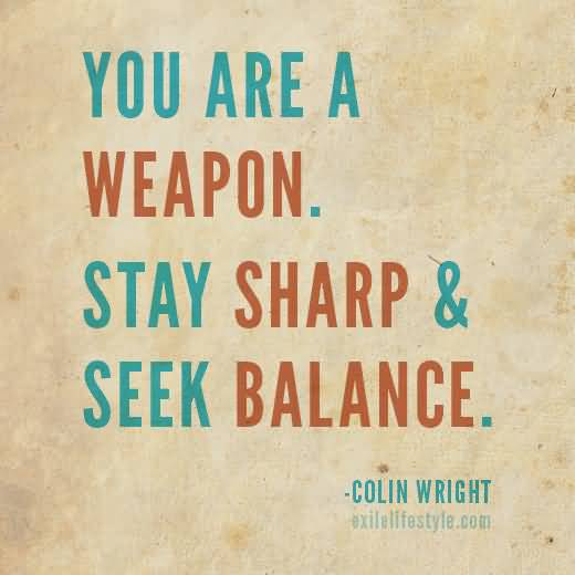 You are a weapon. Stay sharp seek balance. Colin Wright