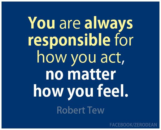 You are always responsible for how you act, no matter how you feel. Robert Tew