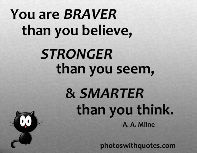 You are braver than you believe, stronger than you seem, and smarter than you think. A. A. Milne