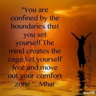 You are confined by the boundaries that you set yourself. The mind creates the cage. Set yourself free and move out of your comfort zone