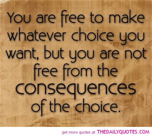 You are free to make whatever choice you want, but you are not free from the consequences of the choice.