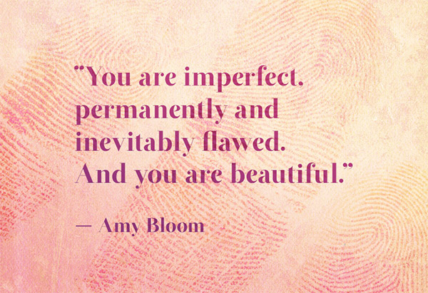 You are imperfect. Permanently and inevitably flawed. And you are beautiful. Amy Bloom